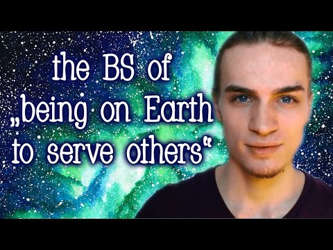 "The BS of ""Being On Earth To Serve Others"""