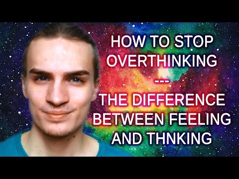 How To Stop Overthinking - The Difference Between Feeling and Thinking