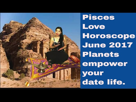 Pisces Love Horoscope June 2017  PLANETS EMPOWER YOUR DATE LIFE