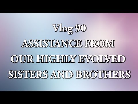 Vlog 90 - ASSISTANCE FROM OUR HIGHLY EVOLVED  SISTERS AND BROTHERS