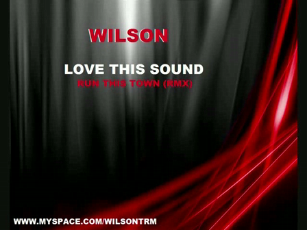WILSON ! - LOVE THIS SOUND  ( RUN THIS TOWN REMIX) 09 !!!