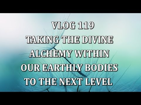 VLOG 119 - TAKING THE DIVINE ALCHEMY WITHIN OUR EARTHLY BODIES TO THE NEXT LEVEL