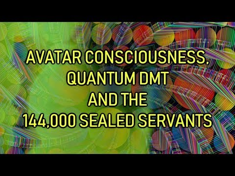 Avatar Consciousness, Quantum DMT and the 144,000 Sealed Servants