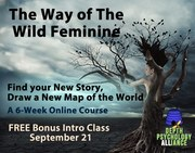 THE WAY OF THE WILD FEMININE: A 6-Week Online Course—Find your New Story, Draw a New Map of the World with Dr. Marilyn Steele