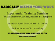 Radically Deepen Your Work: Experiential Training Teleclass for Eco-Oriented Coaches, Therapists, Healers and Change-Makers