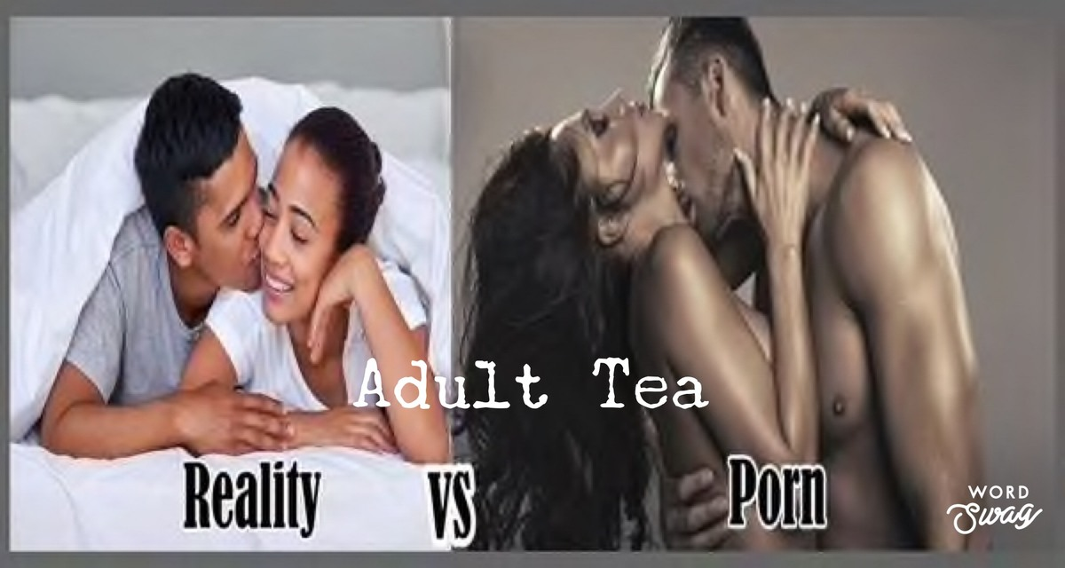 "Adult Tea ""Porn vs Real Life"""