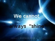 "We cannot always ""shine"""