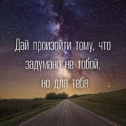 Дай произойти тому,что задумано не тобой,но для тебя.
