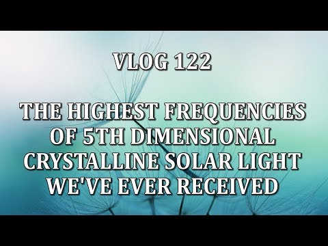 VLOG 122 - THE HIGHEST FREQUENCIES OF 5TH-DIMENSIONAL CRYSTALLINE SOLAR LIGHT WE'VE EVER RECEIVED