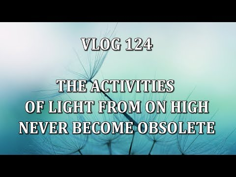 VLOG 124 - THE ACTIVITIES OF LIGHT FROM ON HIGH NEVER BECOME OBSOLETE