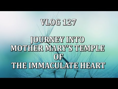VLOG 127 - JOURNEY INTO MOTHER MARY'S TEMPLE OF THE IMMACULATE HEART