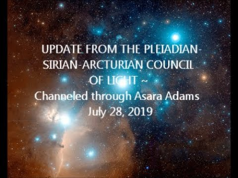 UPDATE FROM THE PLEIADIAN-SIRIAN-ARCTURIAN COUNCIL OF LIGHT  Asara Adams 7-28-2019
