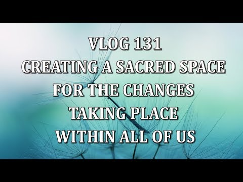 VLOG 131 - CREATING A SACRED SPACE FOR THE CHANGES TAKING PLACE WITHIN ALL OF US