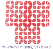 WHO KNEW MICHAEL VOO DOO?