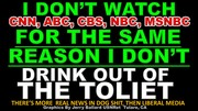 I DON'T WATCH CNN, ABC, CBS, NBC, MSNBC FOR THE SAME REASON I DON'T DRINK FROM THE TOILET