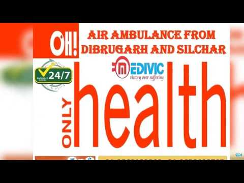 Get Impeccable Medical Support by Medivic Air Ambulance from Dibrugarh and Silchar