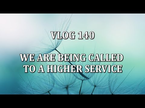 VLOG 140 - WE ARE BEING CALLED TO A HIGHER SERVICE