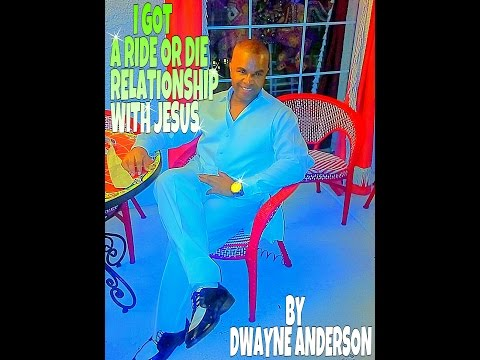 I GOT A RIDE OR DIE RELATIONSHIP WITH JESUS BY DWAYNE ANDERSON
