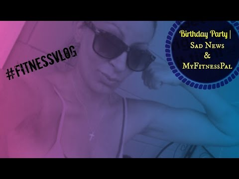 Birthday Party   Sad News   MyFitnessPal   #FitnessVlog