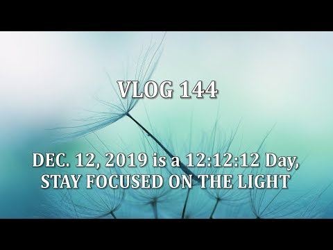 VLOG 144 - DEC. 12, 2019 is a 12:12:12 Day, STAY FOCUSED ON THE LIGHT
