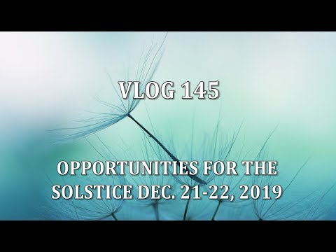 VLOG 145 - OPPORTUNITIES FOR THE SOLSTICE DEC. 21-22, 2019