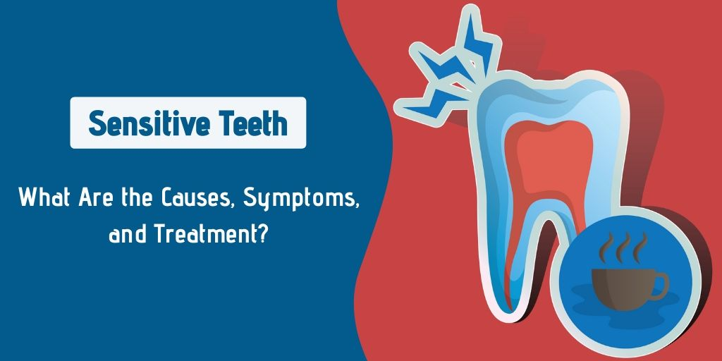 Sensitive Teeth: What Are the Causes, Symptoms, and Treatment?