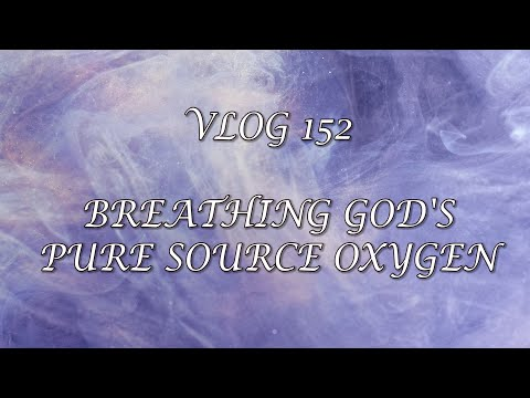 VLOG 152 - BREATHING GOD'S PURE SOURCE OXYGEN