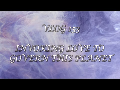 VLOG 153 -  INVOKING LOVE TO GOVERN THIS PLANET