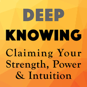 Your Deep Knowing Matters: Claiming Your Strength, Power and Intuition
