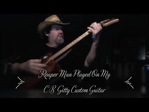 Reaper Man Played on My C B Gitty Custom Guitar