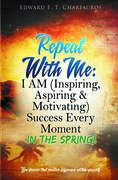 Repeat with Me: I Am (Inspiring, Aspiring & Motivating) Success Every Moment: In the Spring!