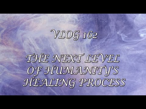 VLOG 162 - THE NEXT LEVEL OF HUMANITY'S HEALING PROCESS