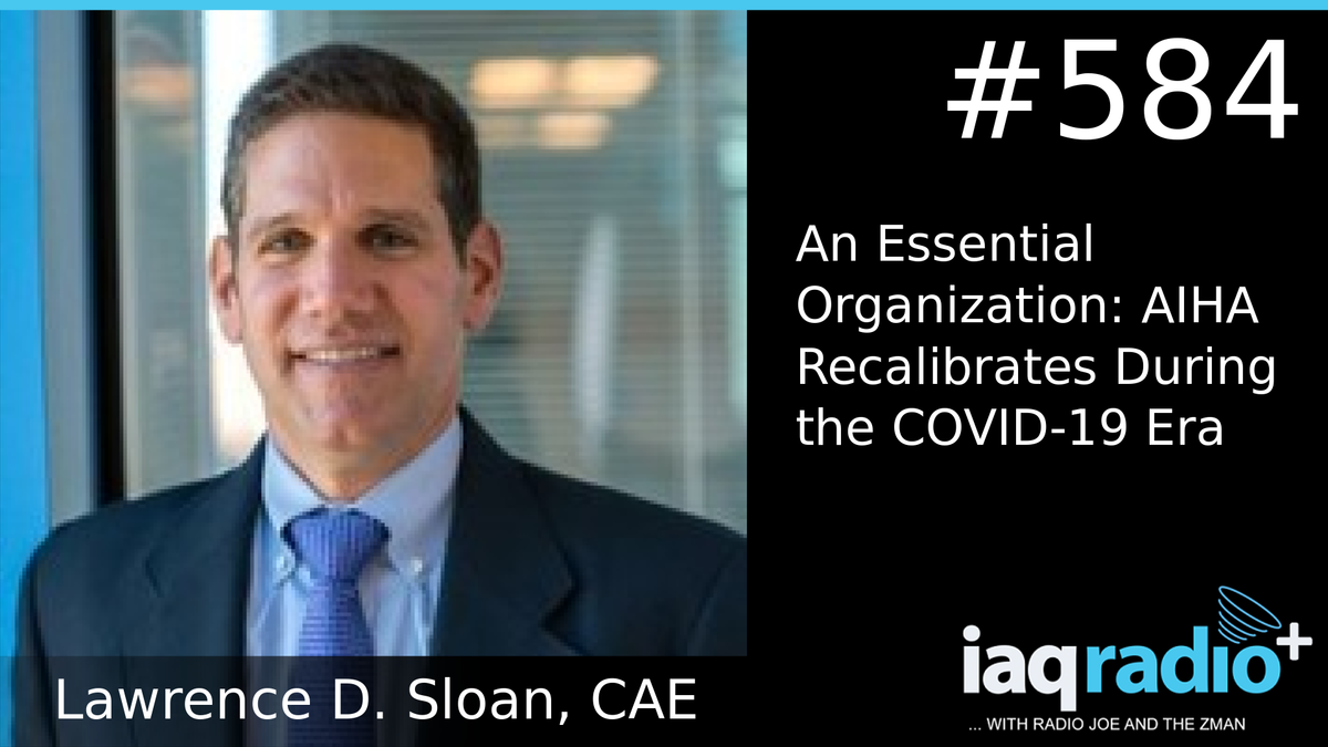 IAQ Radio Blog - Episode 584 - Lawrence D. Sloan – CAE CEO, American Industrial Hygiene Association (AIHA) – An Essential Organization: AIHA Recalibrates During the COVID-19 Era