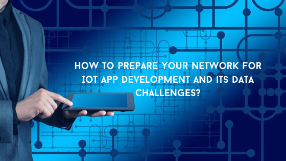 How to prepare your network for IoT app development and its data challenges?