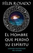 Félix Rosado publica El Hombre que perdió su Espíritu: Cuentos Fantásticos del Futuro