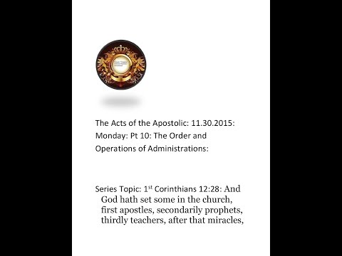 THE ACTS OF THE APOSTOLIC: 11.30.2015: MONDAY: PT 10: THE ORDER AND OPERATIONS OF ADMINISTRATIONS: