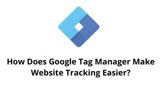 How Does Google Tag Manager Make Website Tracking Easier?