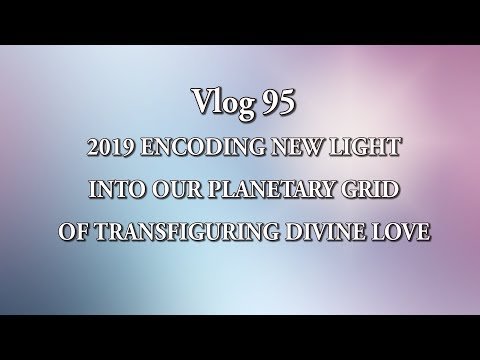 VLOG - 95  2019 ENCODING NEW LIGHT INTO OUR PLANETARY GRID OF TRANSFIGURING DIVINE LOVE