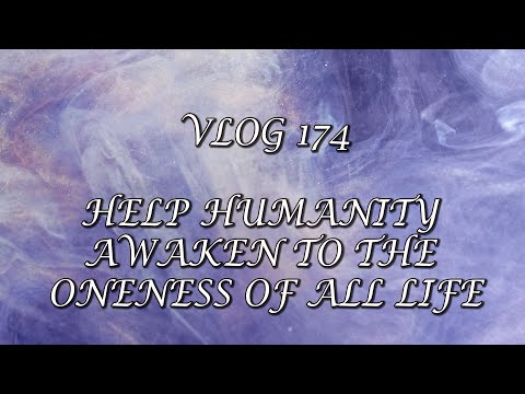 VLog 174 - HELP HUMANITY AWAKEN TO THE ONENESS OF ALL LIFE