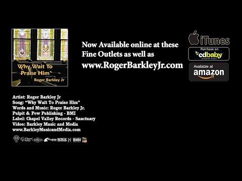 Why Wait To Praise Him  - Roger Barkley Jr
