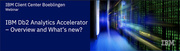 IBM Db2 Analytics Accelerator - Overview and what's new? Webinar Session