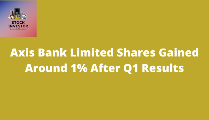 Axis Bank Limited Shares Gained Around 1% After Q1 Results