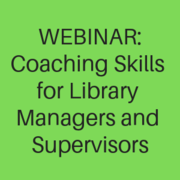 WEBINAR - Coaching Skills for Library Managers and Supervisors: Getting Better Performance and Behavior From Your Employees One Meeting at a Time
