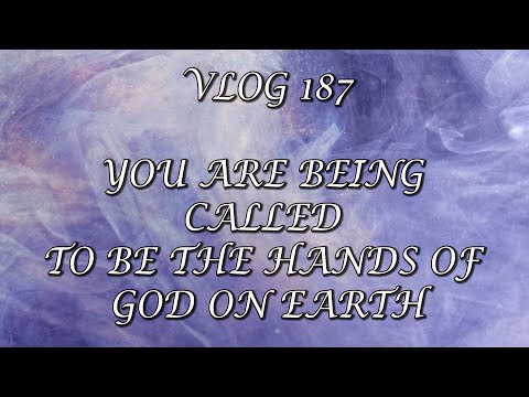 VLOG 187 - YOU ARE BEING CALLED TO BE THE HANDS OF GOD ON EARTH