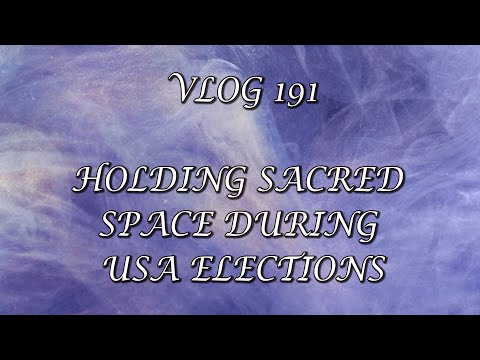 VLOG 191- HOLDING SACRED SPACE DURING USA ELECTIONS