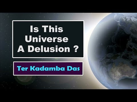 The universe we are part of, is a reality or a delusion ?  Ter Kadamba Das
