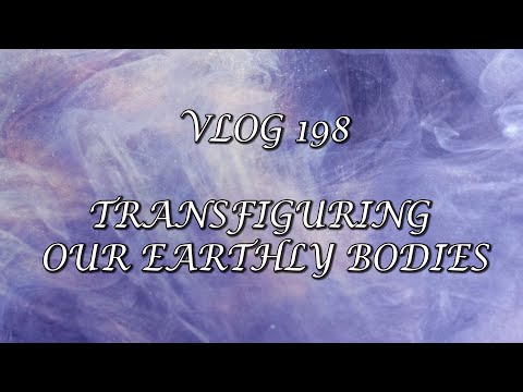 VLOG 198 - TRANSFIGURING OUR EARTHLY BODIES