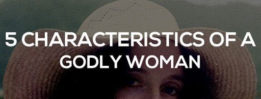 5 Characteristics Of A Godly Woman!