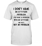 8s29-i-dont-have-an-attitude-problem-you-have-a-problem-with-my-attitude-and-thats-not-my-problem-classic-t-shirt-2-front-white-480px