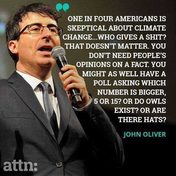 One in four Americans is skeptical about climate change... who gives a shit? That doesn't matter. You don't need people's opinions on a fact. You might as well have a poll asking which number is bigger, 5 or 15? Or do owls exist? Or are there hats? --John Oliver